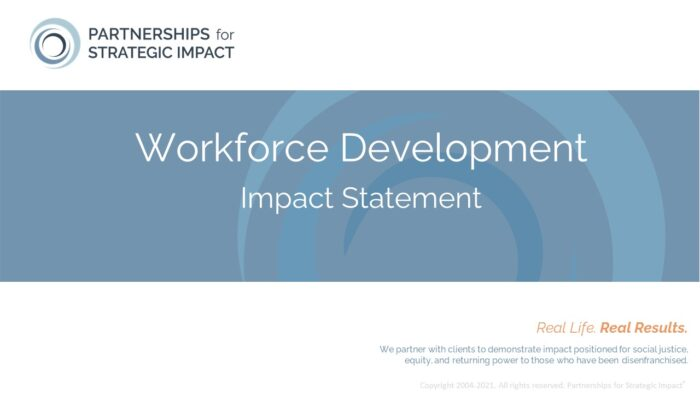 Workforce Development Impact Statement allows nonprofit leaders to confidently talk about the long-term and community-level impact their evidence-based programming, evidence-informed programming, or best practice programming is having; these long-term impacts include short-term outcomes, medium-term outcomes, and long-term outcomes